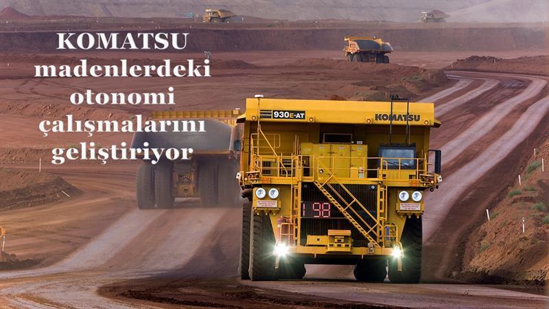 Komatsu madenlerdeki otonomi çalışmalarını geliştiriyor